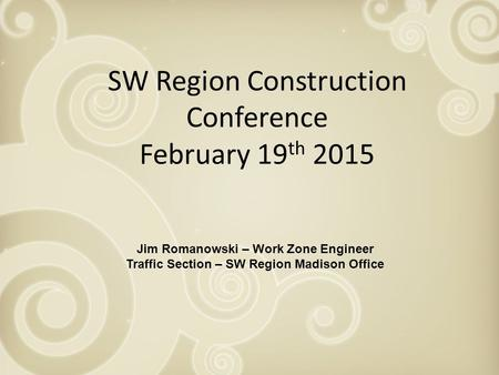 SW Region Construction Conference February 19 th 2015 Jim Romanowski – Work Zone Engineer Traffic Section – SW Region Madison Office.
