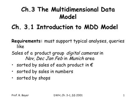 Prof. R. BayerDWH, Ch. 3-1, SS 20011 Ch.3 The Multidimensional Data Model Ch. 3.1 Introduction to MDD Model Requirements: must support typical analyses,