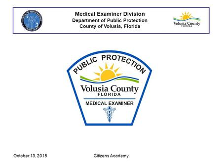 Medical Examiner Division Department of Public Protection County of Volusia, Florida October 13, 2015Citizens Academy.