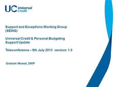 Support and Exceptions Working Group (SEWG) Universal Credit & Personal Budgeting Support Update Teleconference – 9th July 2013 version: 1.0 Graham Mowat,