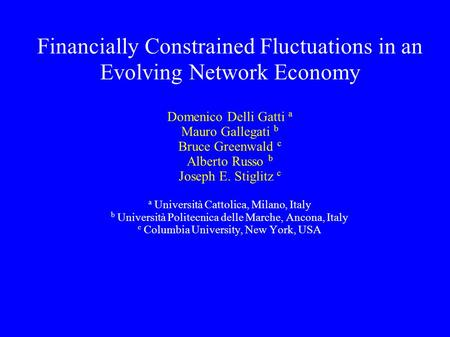 Financially Constrained Fluctuations in an Evolving Network Economy Domenico Delli Gatti a Mauro Gallegati b Bruce Greenwald c Alberto Russo b Joseph E.