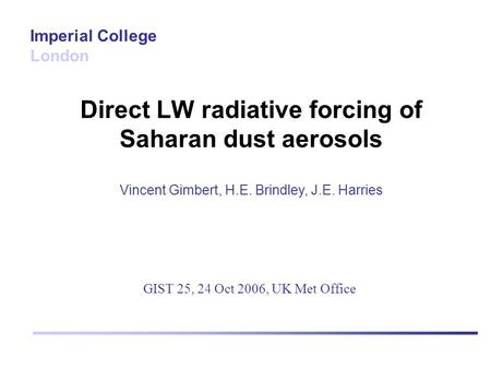 Direct LW radiative forcing of Saharan dust aerosols Vincent Gimbert, H.E. Brindley, J.E. Harries Imperial College London GIST 25, 24 Oct 2006, UK Met.