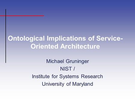 Ontological Implications of Service- Oriented Architecture Michael Gruninger NIST / Institute for Systems Research University of Maryland.