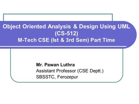 Object Oriented Analysis & Design Using UML (CS-512) M-Tech CSE (Ist & 3rd Sem) Part Time Mr. Pawan Luthra Assistant Professor (CSE Deptt.) SBSSTC, Ferozepur.