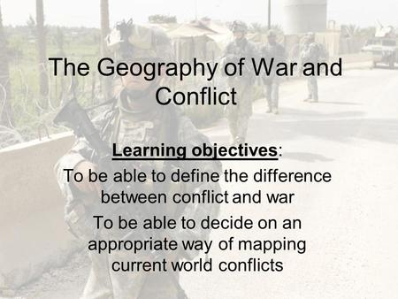 The Geography of War and Conflict Learning objectives: To be able to define the difference between conflict and war To be able to decide on an appropriate.