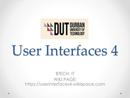 User Interfaces 4 BTECH: IT WIKI PAGE: https://userinterfaces4.wikispace.com.