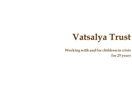 Vatsalya Trust Working with and for children in crisis for 25 years.