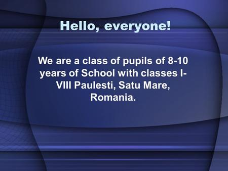 Hello, everyone! We are a class of pupils of 8-10 years of School with classes I- VIII Paulesti, Satu Mare, Romania.