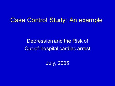 Case Control Study: An example Depression and the Risk of Out-of-hospital cardiac arrest July, 2005.