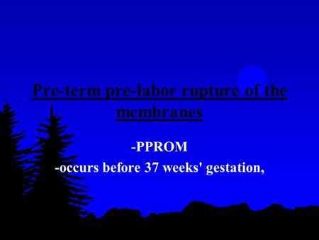 Pre-term pre-labor rupture of the membranes -PPROM -occurs before 37 weeks' gestation,