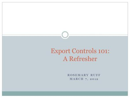 ROSEMARY RUFF MARCH 7, 2012 Export Controls 101: A Refresher.