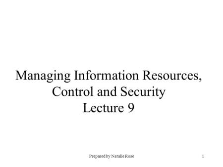 Prepared by Natalie Rose1 Managing Information Resources, Control and Security Lecture 9.