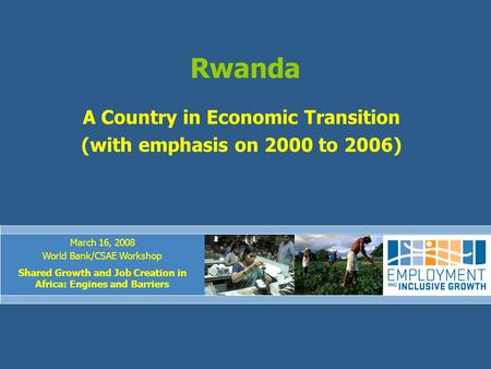 Rwanda A Country in Economic Transition (with emphasis on 2000 to 2006) March 16, 2008 World Bank/CSAE Workshop Shared Growth and Job Creation in Africa: