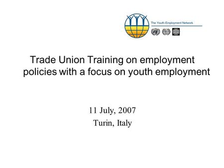 Trade Union Training on employment policies with a focus on youth employment 11 July, 2007 Turin, Italy.