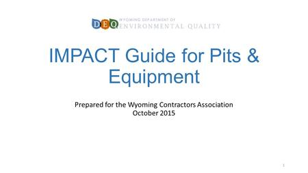IMPACT Guide for Pits & Equipment Prepared for the Wyoming Contractors Association October 2015 1.