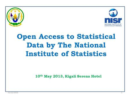 Open Access to Statistical Data by The National Institute of Statistics 10 th May 2013, Kigali Serena Hotel 11/12/20151.