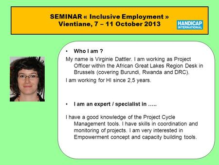SEMINAR « Inclusive Employment » Vientiane, 7 – 11 October 2013 Who I am ?Who I am ? My name is Virginie Dattler. I am working as Project Officer within.