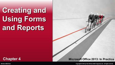 Microsoft Office 2013: In Practice Chapter 4 Creating and Using Forms and Reports Copyright © 2014 by The McGraw-Hill Companies, Inc. All rights reserved.McGraw-Hill/Irwin.