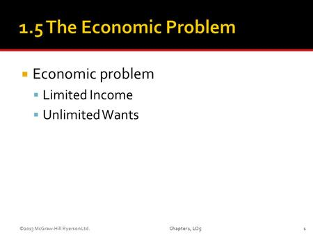  Economic problem  Limited Income  Unlimited Wants Chapter 1, LO51©2013 McGraw-Hill Ryerson Ltd.