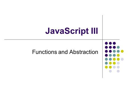 JavaScript III Functions and Abstraction. 2 JavaScript so far statements assignment function calls data types numeric string boolean expressions variables.