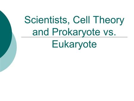 Scientists, Cell Theory and Prokaryote vs. Eukaryote.