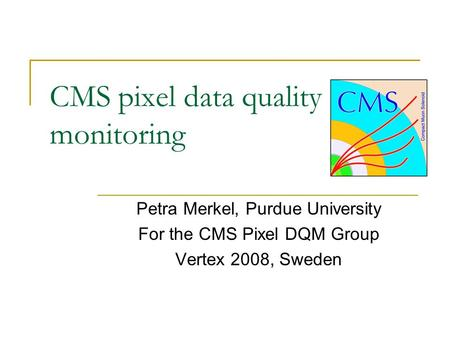 CMS pixel data quality monitoring Petra Merkel, Purdue University For the CMS Pixel DQM Group Vertex 2008, Sweden.