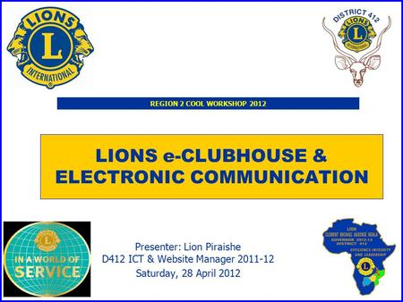 LIONS e-CLUBHOUSE & ELECTRONIC COMMUNICATION Presenter: Lion Piraishe D412 ICT & Website Manager 2011-12 Saturday, 28 April 2012 REGION 2 COOL WORKSHOP.
