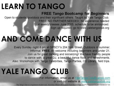 FREE Tango Bootcamp for Beginners Open to students, postdocs and their significant others. Taught by Yale Tango Club. FREE; NO PARTNER NEEDED; No experience.