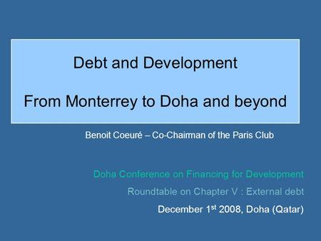 Debt and Development From Monterrey to Doha and beyond Benoit Coeuré – Co-Chairman of the Paris Club Doha Conference on Financing for Development Roundtable.
