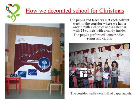 How we decorated school for Christmas The pupils and teachers met each Advent week in the corridor where we had a wreath with 4 candles and a calendar.