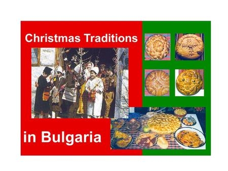 Christmas Traditions in Bulgaria. On great holydays as Christmas and Easter, most families like to go to church to watch the ceremony, which is very solemn.