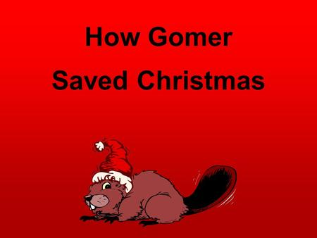 How Gomer Saved Christmas. It was the night before Christmas and all were in bed. Except for a little beaver, named Gomer, who just wanted to be fed.