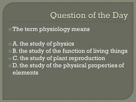  The term physiology means  A. the study of physics  B. the study of the function of living things  C. the study of plant reproduction  D. the study.