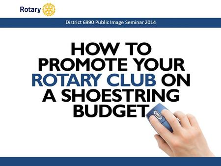 District 6990 Public Image Seminar 2014 HOW TO PROMOTE YOUR ROTARY CLUB ON A SHOESTRING BUDGET.