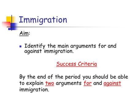 Immigration Aim: Identify the main arguments for and against immigration. Success Criteria By the end of the period you should be able to explain two arguments.