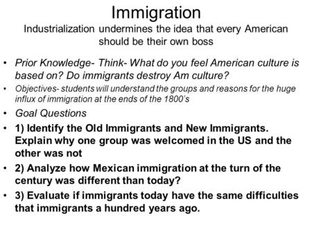Immigration Industrialization undermines the idea that every American should be their own boss Prior Knowledge- Think- What do you feel American culture.