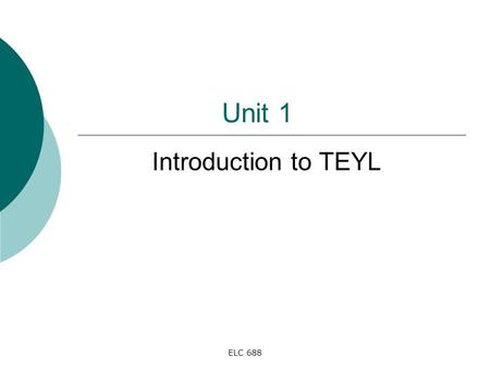 Unit 1 Introduction to TEYL ELC 688.