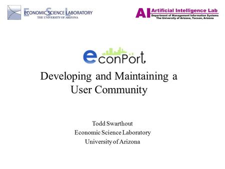Developing and Maintaining a User Community Todd Swarthout Economic Science Laboratory University of Arizona.