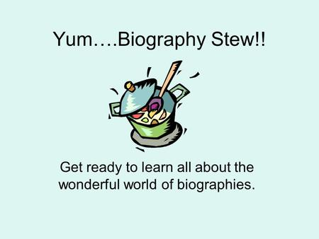 Yum….Biography Stew!! Get ready to learn all about the wonderful world of biographies.