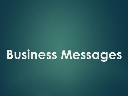 Business Messages. Business Messages Are Important When  A permanent record is required.  Formality is necessary.  A message is sensitive.  An organized,