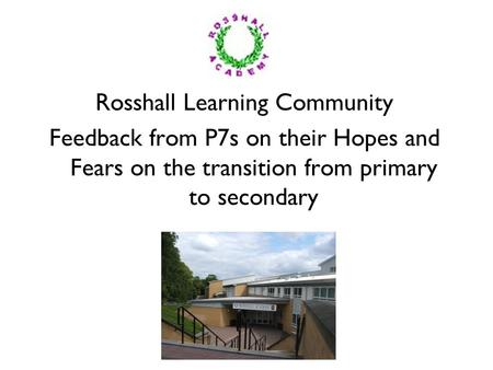 Rosshall Learning Community Feedback from P7s on their Hopes and Fears on the transition from primary to secondary.