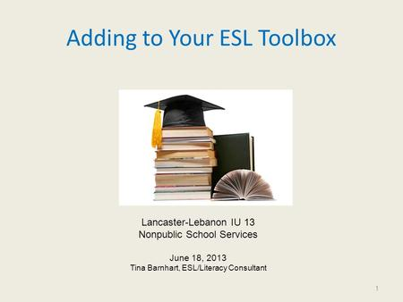 Adding to Your ESL Toolbox 1 Lancaster-Lebanon IU 13 Nonpublic School Services June 18, 2013 Tina Barnhart, ESL/Literacy Consultant.