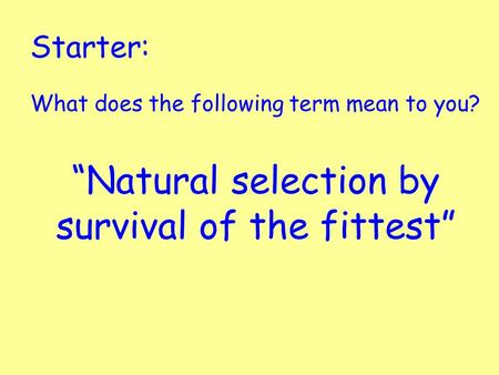 "Starter: What does the following term mean to you? ""Natural selection by survival of the fittest"""