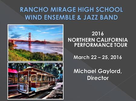 2016 NORTHERN CALIFORNIA PERFORMANCE TOUR March 22 – 25, 2016 Michael Gaylord, Director.