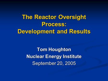 The Reactor Oversight Process: Development and Results Tom Houghton Nuclear Energy Institute September 20, 2005.