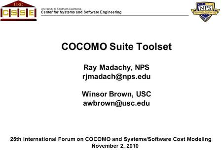 University of Southern California Center for Systems and Software Engineering COCOMO Suite Toolset Ray Madachy, NPS Winsor Brown, USC.