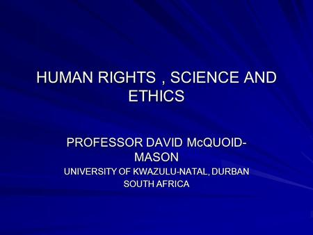 HUMAN RIGHTS, SCIENCE AND ETHICS PROFESSOR DAVID McQUOID- MASON UNIVERSITY OF KWAZULU-NATAL, DURBAN SOUTH AFRICA.