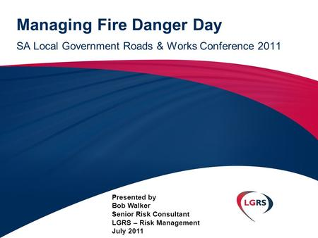 Managing Fire Danger Day SA Local Government Roads & Works Conference 2011 Presented by Bob Walker Senior Risk Consultant LGRS – Risk Management July 2011.
