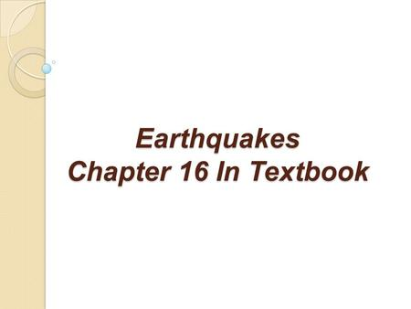 Earthquakes Chapter 16 In Textbook. What Is An Earthquake? What Is An Earthquake? An earthquake is the vibration of Earth produced by the rapid release.