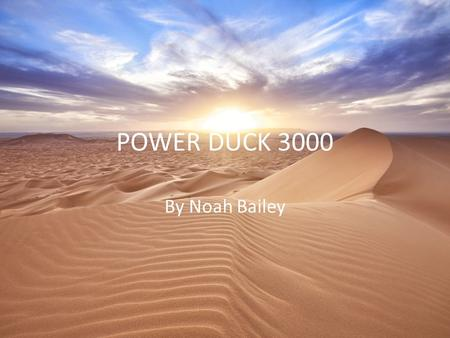 POWER DUCK 3000 By Noah Bailey Planet underground My planet climate is dry and hot has flatlands and mostly sand.
